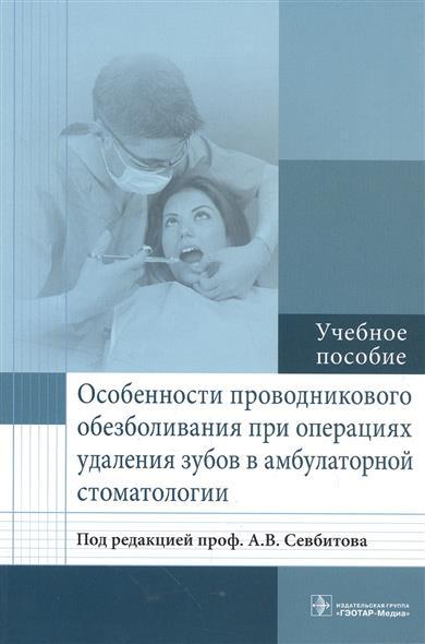Особенности проводникового обезболивания при операциях удаления зубов в амбулатурной стоматологии. Учебное пособие