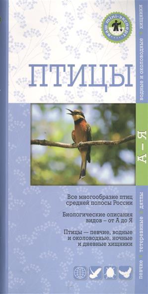 Птицы. Все многообразие птиц средней полосы России. Биологические описания видов - от А до Я. Птицы - певчие, водные и околоводные, ночные и дневные хищники