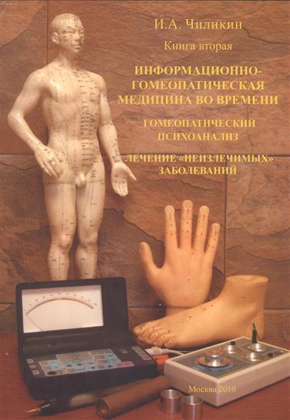 Информационно-гомеопатическая медицина во времени. Гомеопатический психоанализ. Лечение