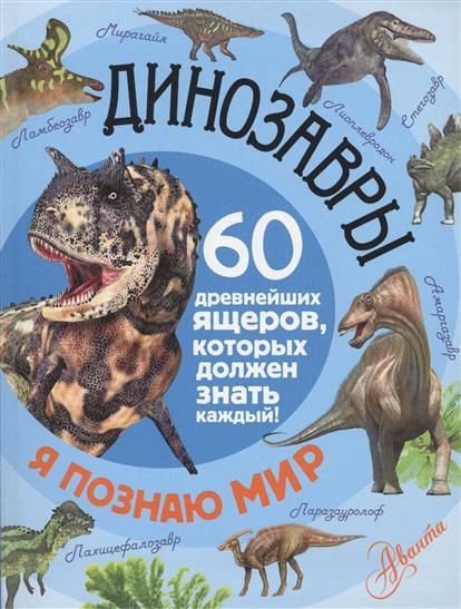 Динозавры. 60 древнейших ящеров, которых должен знать каждый