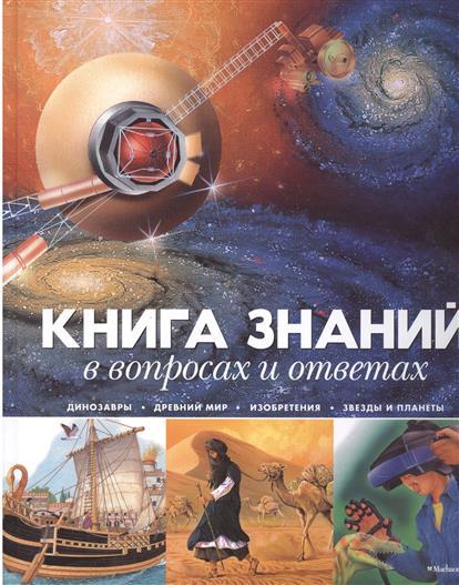 Книга знаний в вопросах и ответах: Динозавры. Древний мир. Изобретения. Звезды и планеты
