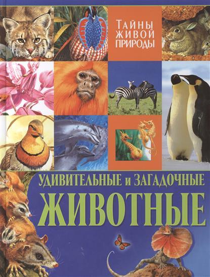 Удивительные и загадочные животные. Тайны живой природы