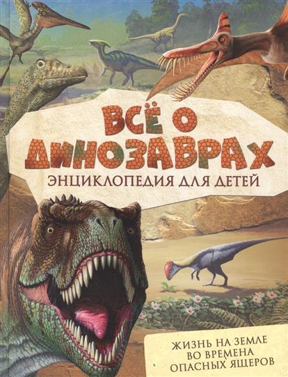 Все о динозаврах. Энциклопедия для детей