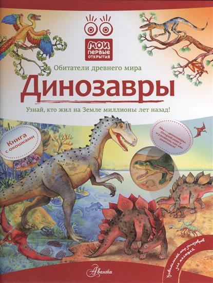 Динозавры. Обитатели Древнего мира. Узнай, кто жил на Земле миллионы лет назад!