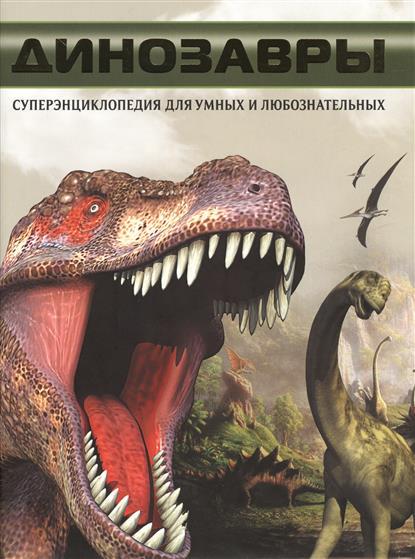 Динозавры. Суперэнциклопедия для умных и любознательных