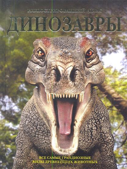 Динозавры. Все самые грандиозные виды древнейших животных. Иллюстрированный атлас