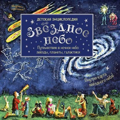 Звездное небо. Детская энциклопедия. Путешествие в ночное небо: звезды, планеты, галактики + карта звездного неба!