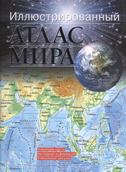 Иллюстрированный атлас мира. Новейшие карты. Наглядная информация. Уникальные рисунки
