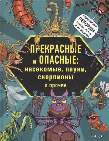 Прекрасные и опасные: Насекомые, пауки, скорпионы и прочие