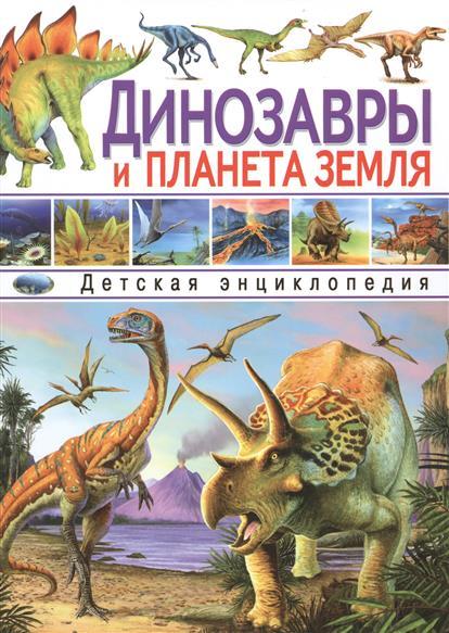 Динозавры и планета Земля. Детская энциклопедия