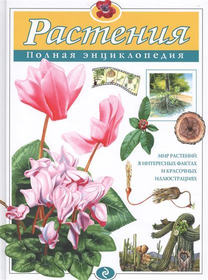 Растения. Полная энциклопедия. Мир растений в интересных фактах и красочных илюстрациях
