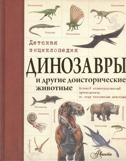Динозавры и другие доисторические животные. Детская энциклопедия. Большой иллюстрированный путеводитель по миру ископаемых животных