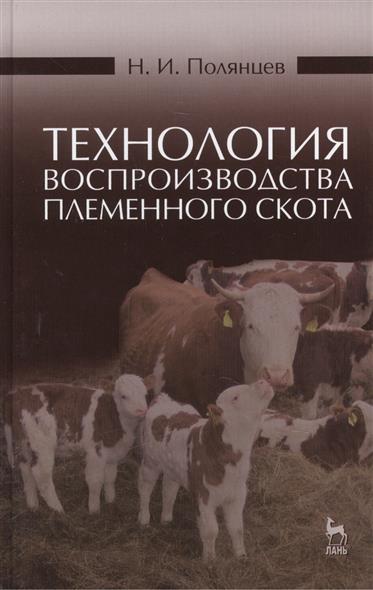 Технология воспроизводства племенного скота: учебное пособие. Издание второе, исправленное