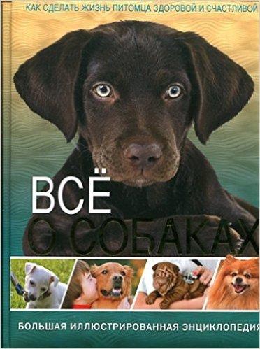 Все о собаках. Большая иллюстрированная энциклопедия. Как сделать жизнь питомца здоровой и счастливой