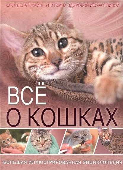 Все о кошках. Большая иллюстрированная энциклопедия. Как сделать жизнь питомца здоровой и счастливой