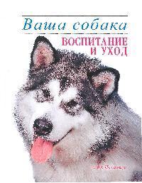 Ваша собака Воспитание и уход