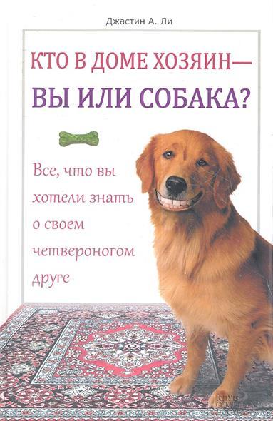 Кто в доме хозяин - вы или собака? Все, что вы хотели знать о своем четвероногом друге