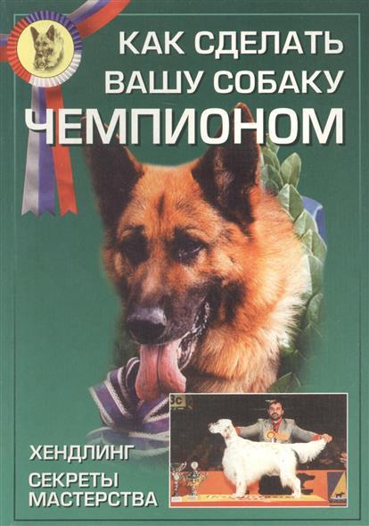 Как сделать вашу собаку чемпионом. Хендлинг. Секреты мастерства