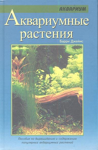 Аквариумные растения. Пособие по выращиванию и содержанию популярных аквариумных растений