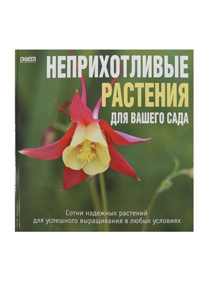 Неприхотливые растения для вашего сада. Сотни надежных растений для успешного выращивания в любых условиях.