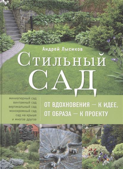 Стильный сад. От вдохновения - к идее, от образа - к проекту.