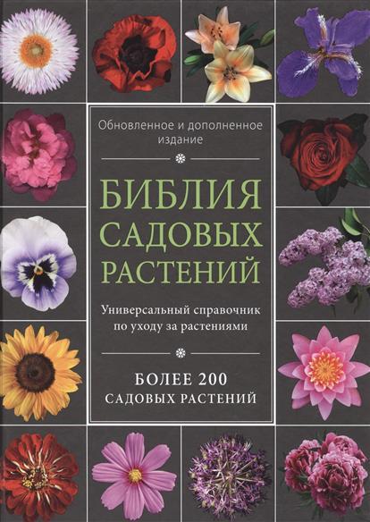 Библия садовых растений. Универсальный справочник по уходу за растениями. Более 200 садовых растений. Обновленное и дополненное издание