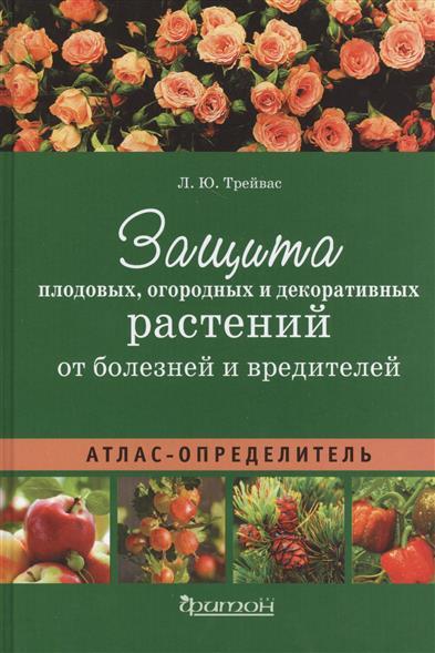 Защита плодовых, огородных и декоративных растений от болезней и вредителей. Атлас-определитель