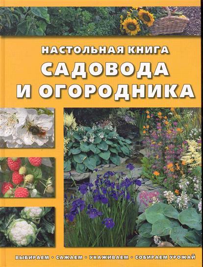 Настольная книга садовода и огородника Выбираем, сажаем…