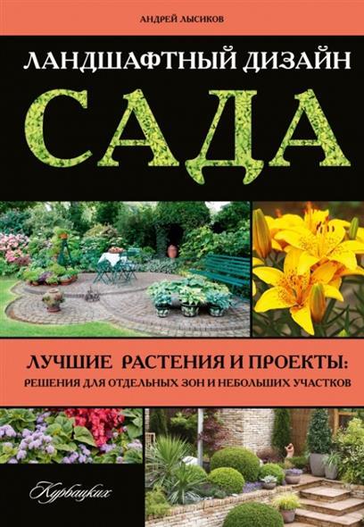 Ландшафтный дизайн сада. Лучшие растения и проекты: решения для отдельных зон и небольших участков
