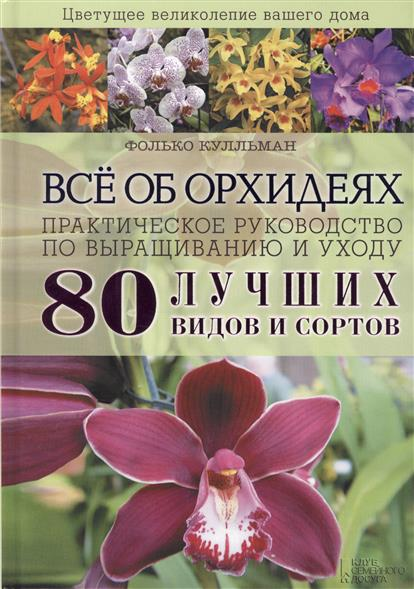 Все об орхидеях. Практическое руководство по выращиванию и уходу. 80 лучших видов и сортов