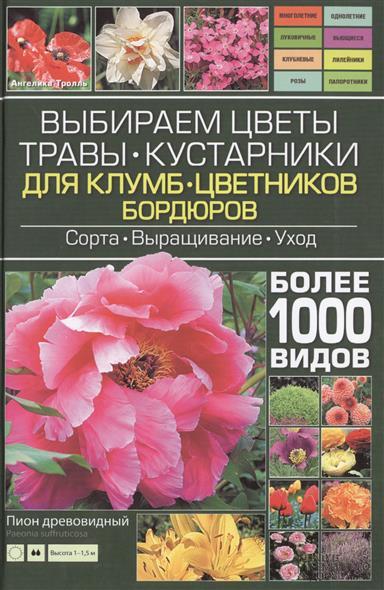 Выбираем цветы, травы, кустарники для клумб, цветников, бордюров. Сорта. Выращивание. Уход. Более 1000 видов