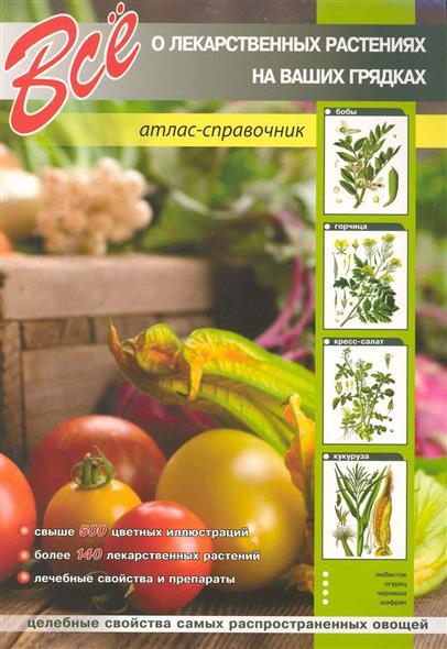 Все о лекарст. растениях на ваших грядках Атлас-справочник