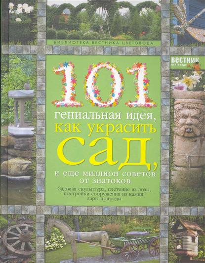 101 гениальная идея как украсить сад и еще миллион советов от знатоков