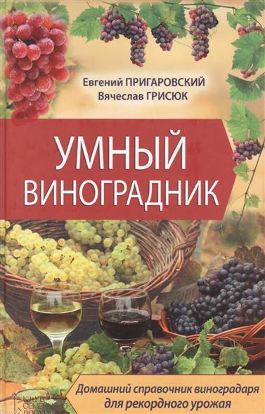 Умный виноградник. Домашний справочник виноградаря для рекордного урожая