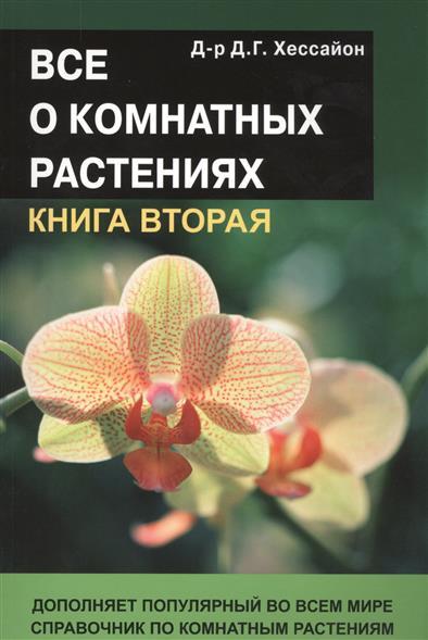 Все о комнатных растениях. Книга вторая. Дополняет популярный во всем мире справочник по комнатным растениям