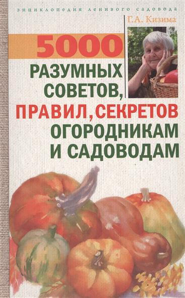 5000 разумных советов, правил, секретов огородникам и садоводам