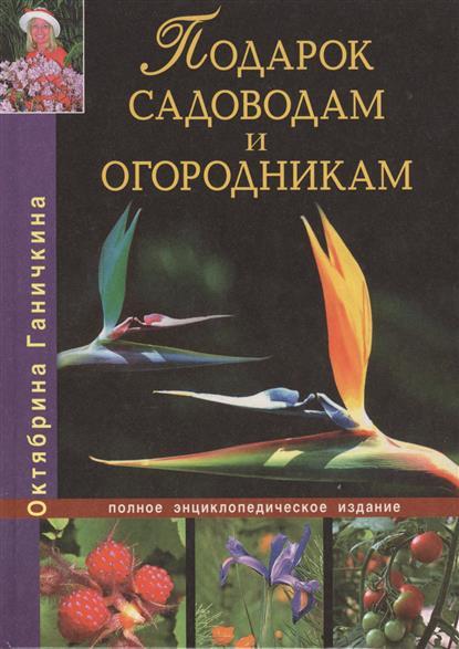 Подарок садоводам и огородникам. Полное энциклопедическое издание