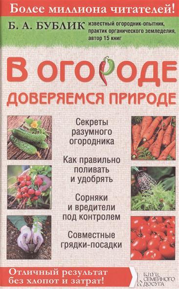 В огороде доверяемся природе. Секреты разумного огородника. Как правильно поливать и удобрять. Сорняки и вредители под контролем. Совместные грядки-посадки