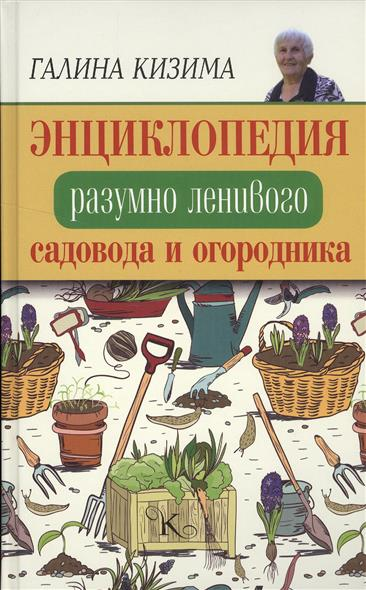 Энциклопедия разумно ленивого садовода и огородника