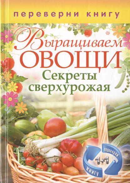 Выращиваем овощи. Секреты сверхурожая + Выращиваем ягоды и фрукты. Секреты богатого урожая