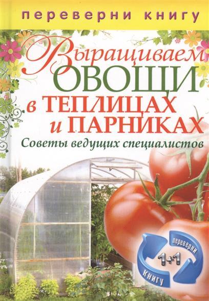 Выращиваем овощи в теплицах и парниках + Выращиваем виноград на приусадебном участке. Советы и рекомендации специалистов