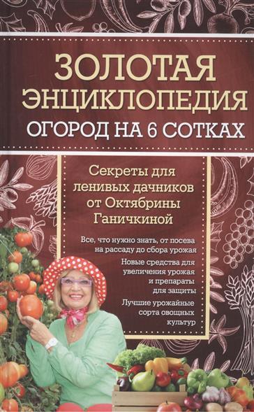 Золотая энциклопедия. Огород на 6 сотках