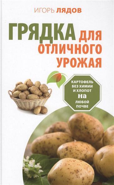 Грядка для отличного урожая. Картофель без химии и хлопот на любой почве. Кормилица-грядка. Как вырастить большой урожай картофеля без химии и хлопот, на любой почве