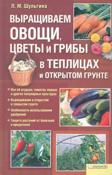 Выращиваем овощи цветы и грибы в теплицах и открытом грунте
