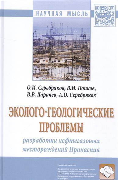 Эколого-геологические проблемы. Разработки нефтегазовых месторождений Прикаспия. Монография