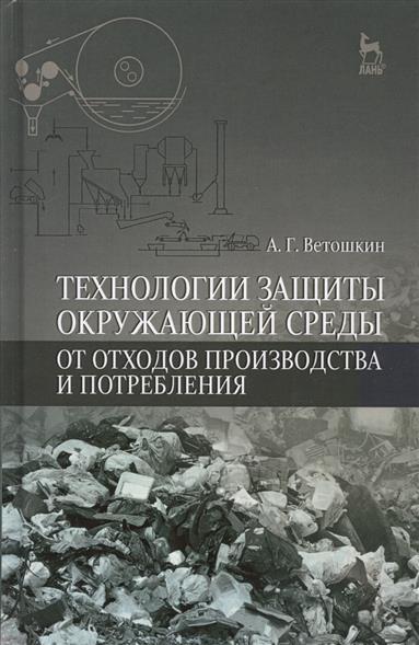 Технологии защиты окружающей среды от отходов производства и потребления. Учебное пособие. Издание второе, исправленное и дополненное