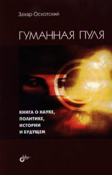 Гуманная пуля. Книга о науке, политике, истории и будущем