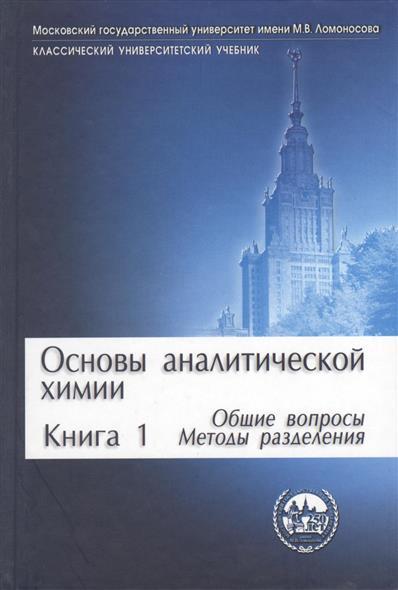 Основы аналитической химии. Книга 1. Общие вопросы. Методы разделения. Издание третье, исправленное и дополненное