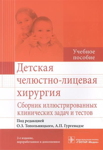 Детская челюстно-лицевая хирургия. Сборник иллюстрированных клинических задач и тестов. Учебное пособие