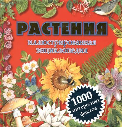 Растения. Иллюстрированная энциклопедия. 1000 интересных фактов
